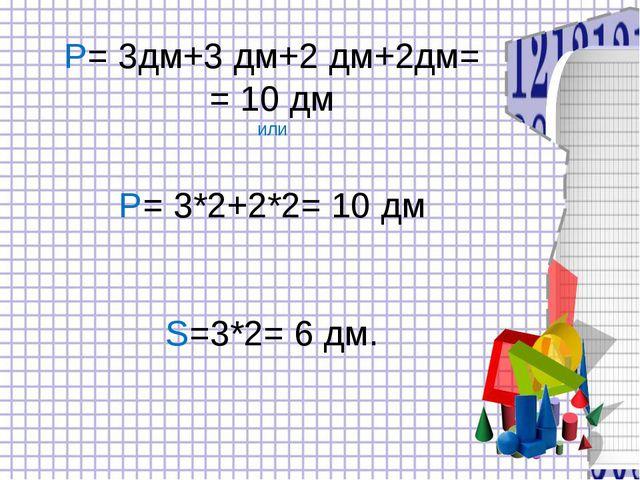 Р= 3дм+3 дм+2 дм+2дм= = 10 дм или Р= 3*2+2*2= 10 дм S=3*2= 6 дм.