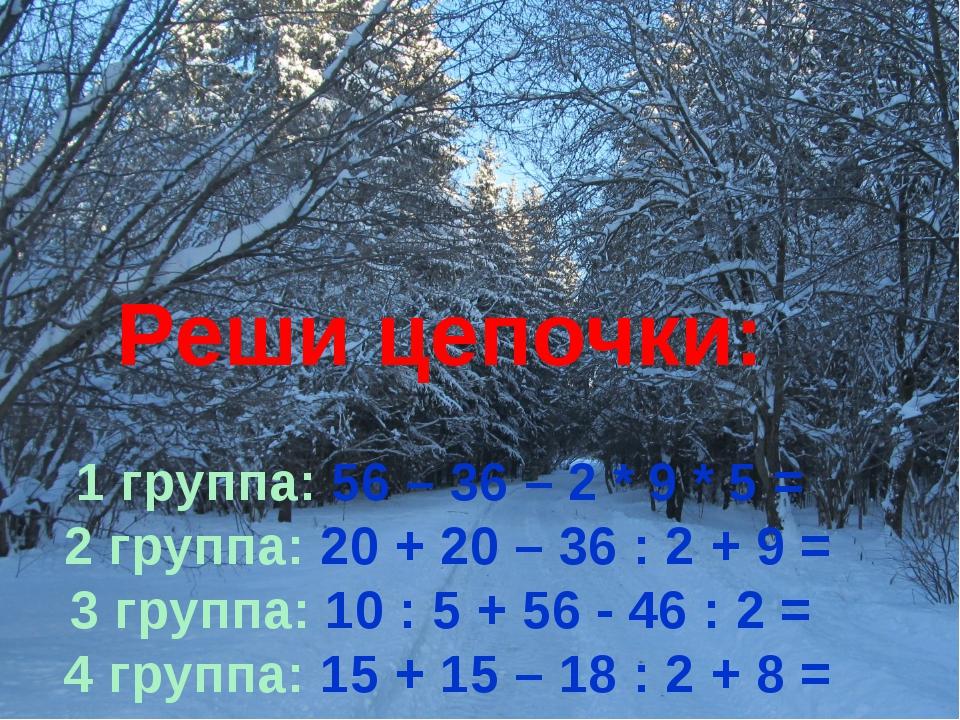 Реши цепочки: 1 группа: 56 – 36 – 2 * 9 * 5 = 2 группа: 20 + 20 – 36 : 2 + 9...