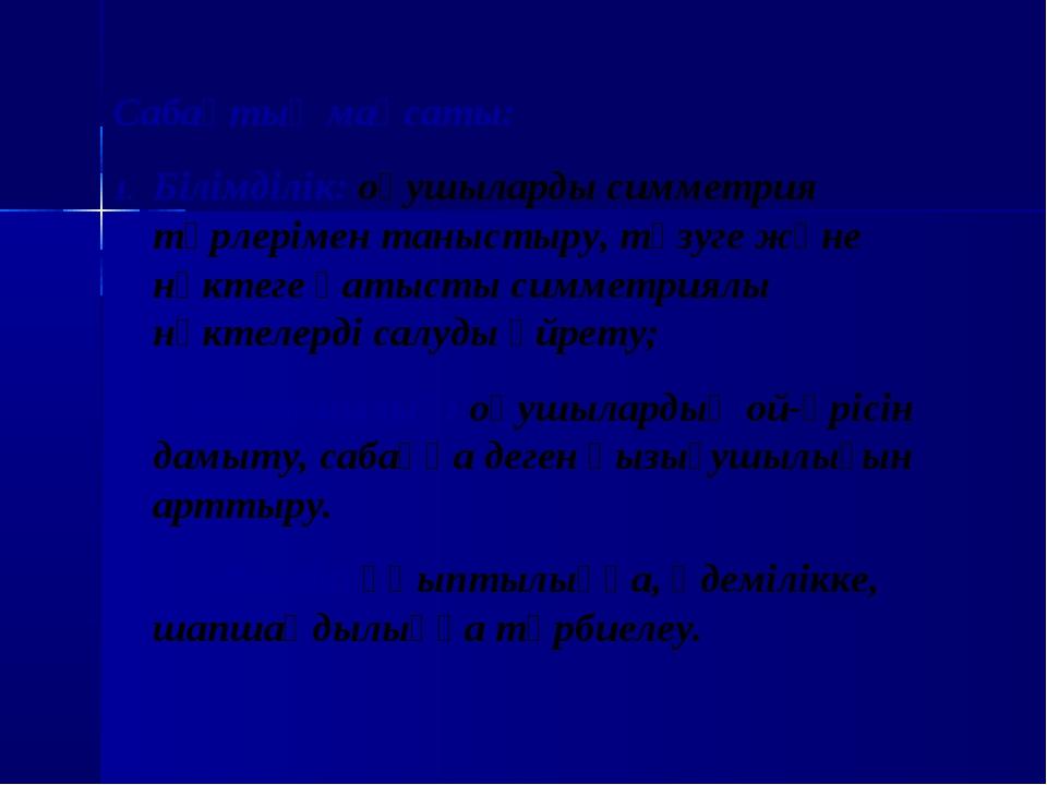 Сабақтың мақсаты: Білімділік: оқушыларды симметрия түрлерімен таныстыру, түзу...