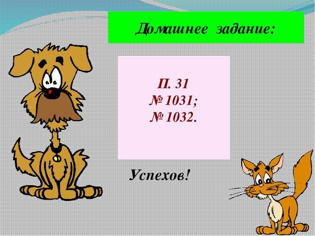 Домашнее задание: П. 31 № 1031; № 1032. Успехов!