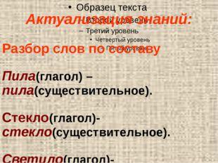 Актуализация знаний: Разбор слов по составу Пила(глагол) – пила(существитель