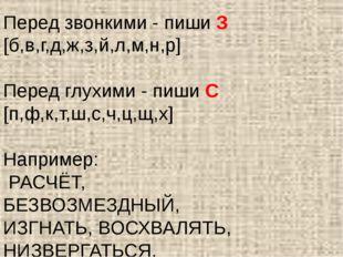 Перед звонкими - пиши З [б,в,г,д,ж,з,й,л,м,н,р] Перед глухими - пиши С [п,ф,к