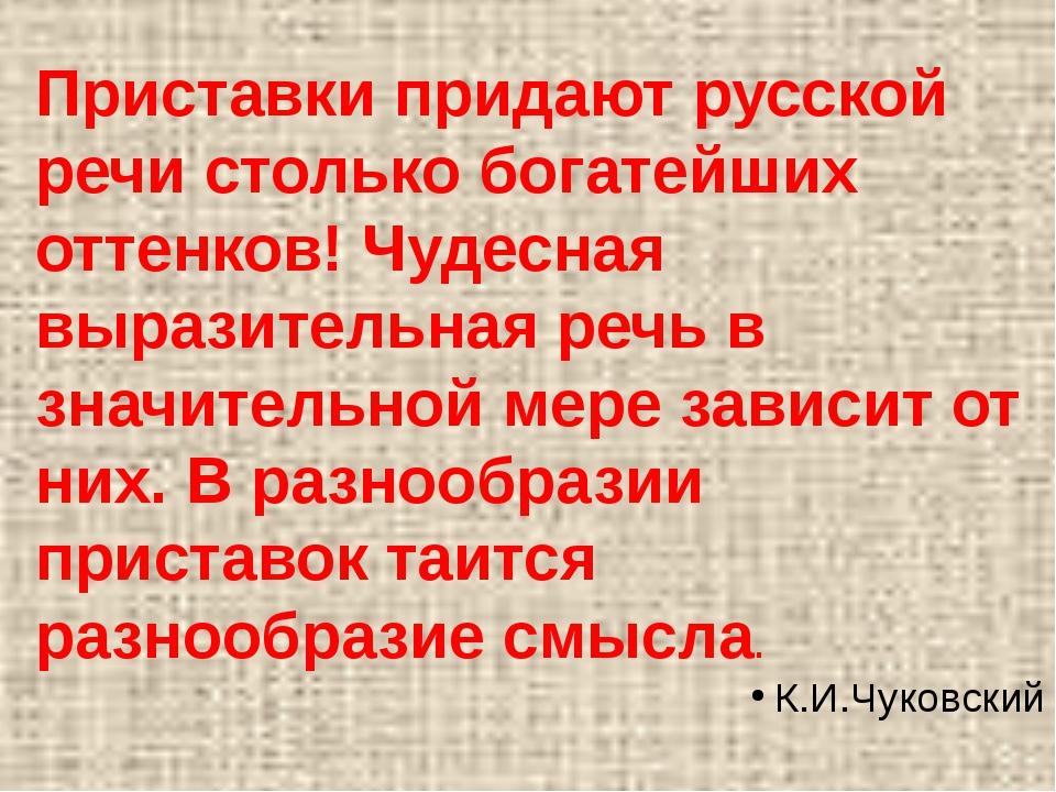 Приставки придают русской речи столько богатейших оттенков! Чудесная выразите...