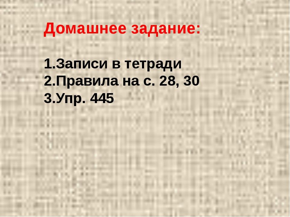 Домашнее задание: Записи в тетради Правила на с. 28, 30 Упр. 445