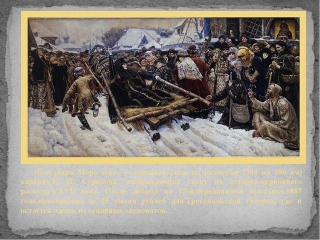 «Боя́рыня Моро́зова»— внушительная по размерам (304 на 586 см) картинаВ. И....