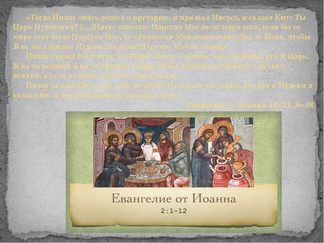 «Тогда Пилат опять вошел в преторию, и призвал Иисуса, и сказал Ему: Ты Царь...