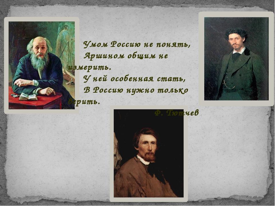 Умом Россию не понять, Аршином общим не измерить. У ней особенная стать, В Ро...