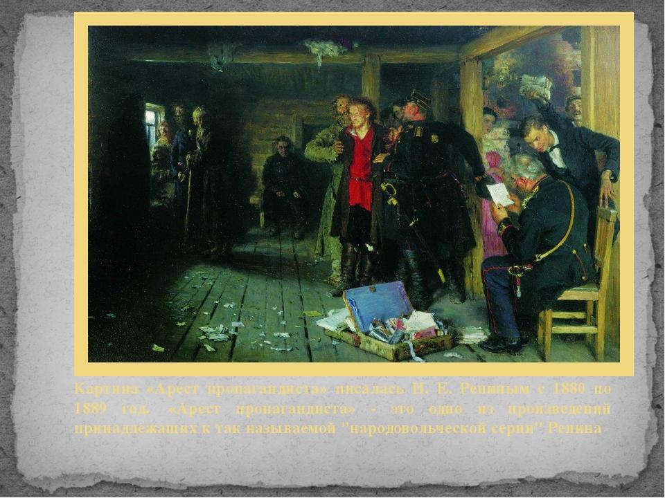 Картина «Арест пропагандиста» писалась И. Е. Репиным с 1880 по 1889 год. «Ар...