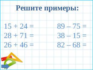 Решите примеры: 15 + 24 = 89 – 75 = 28 + 71 = 38 – 15 = 26 + 46 = 82 – 68 =