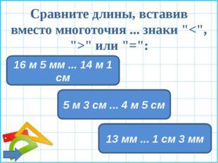 """Сравните длины, вставив вместо многоточия ... знаки """""""" или """"="""": 5 м 3 см ..."""