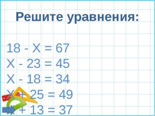 Решите уравнения: 18 - Х = 67 Х - 23 = 45 Х - 18 = 34 X + 25 = 49 X + 13 = 37