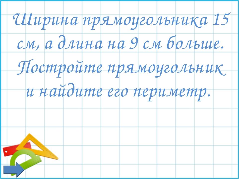 Ширина прямоугольника 15 см, а длина на 9 см больше. Постройте прямоугольник...