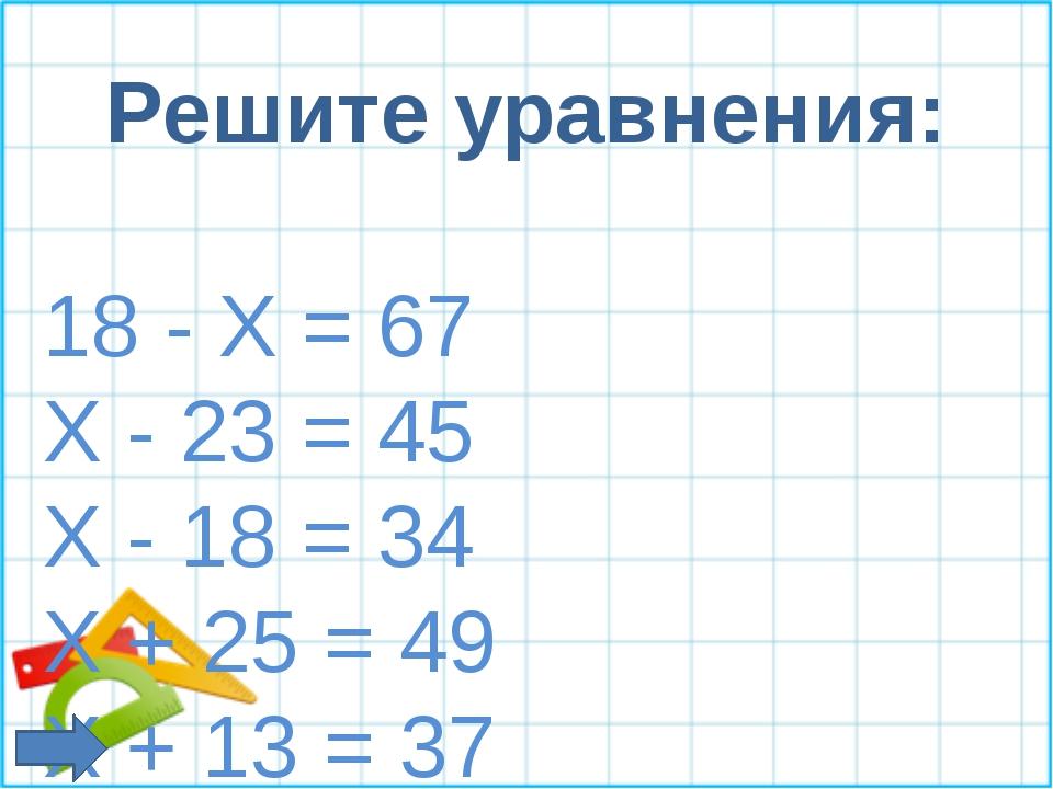 Решите уравнения: 18 - Х = 67 Х - 23 = 45 Х - 18 = 34 X + 25 = 49 X + 13 = 37...