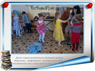 Дети самостоятельно делают выбор капельки – рефлексии: положительной (улыбае