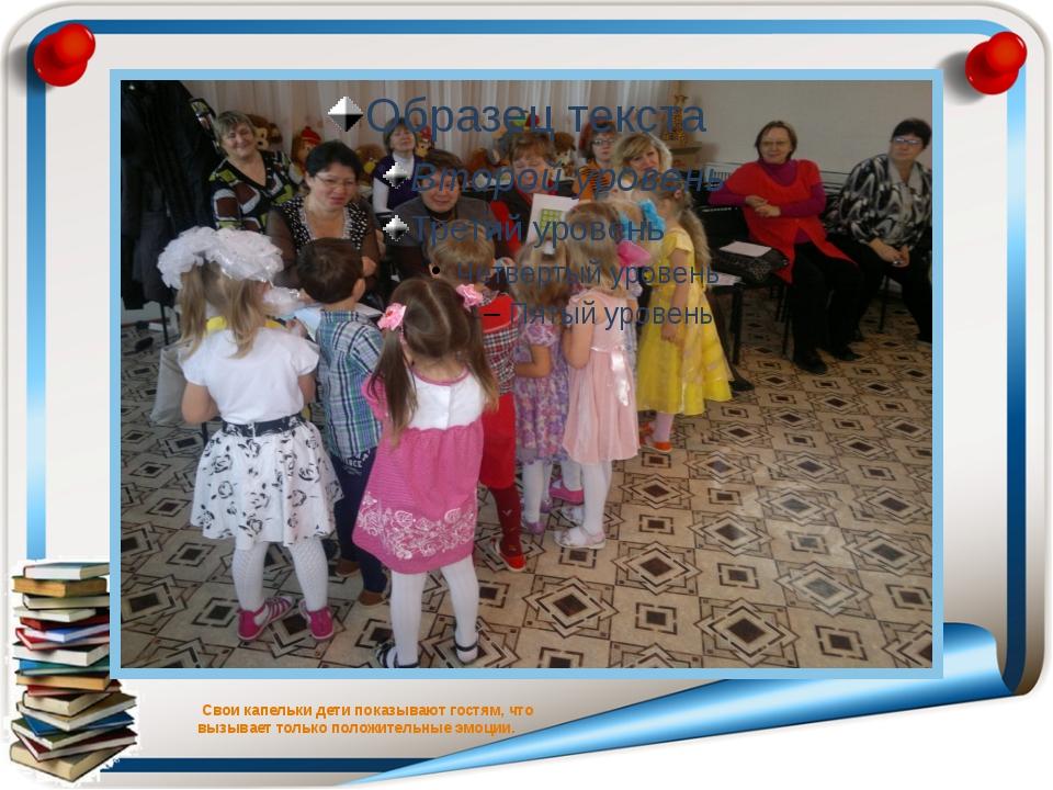 Свои капельки дети показывают гостям, что вызывает только положительные эмоц...