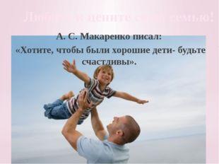 Любите и цените свою семью! А. С. Макаренко писал: «Хотите, чтобы были хороши