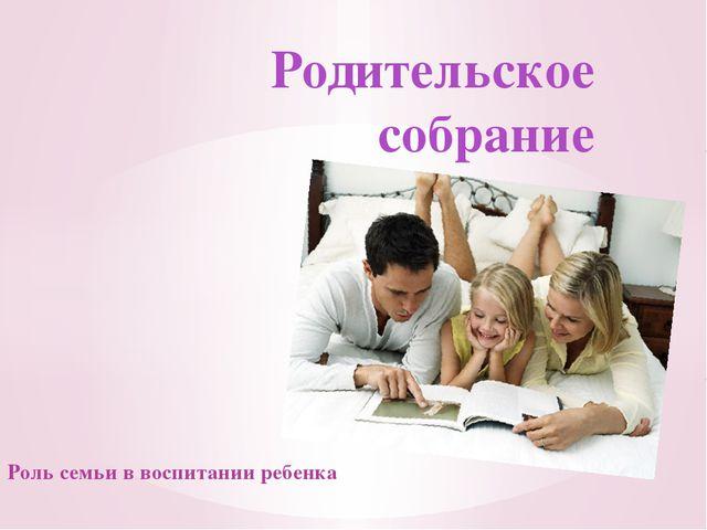 Роль семьи в воспитании ребенка Родительское собрание