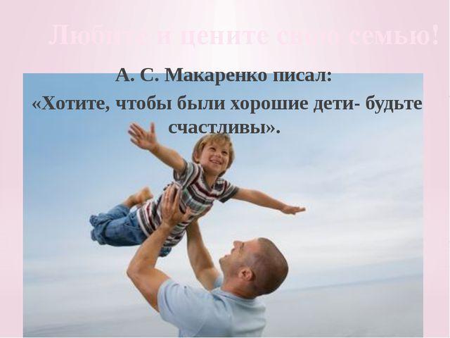 Любите и цените свою семью! А. С. Макаренко писал: «Хотите, чтобы были хороши...