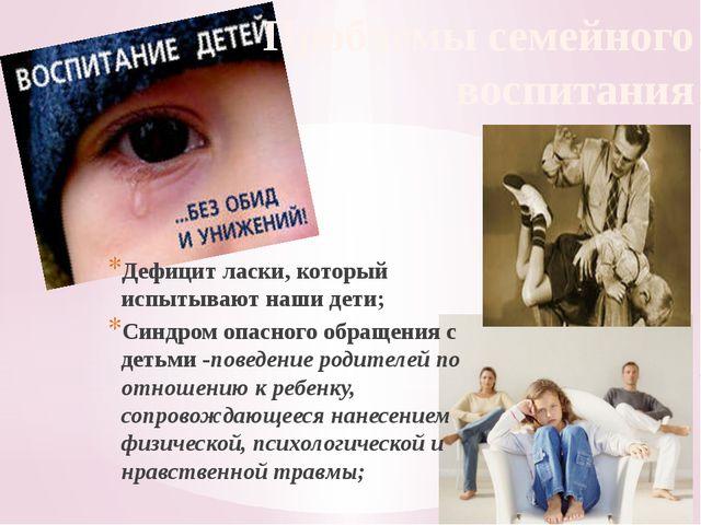 Проблемы семейного воспитания Дефицит ласки, который испытывают наши дети; Си...