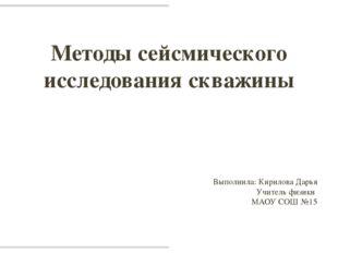Методы сейсмического исследования скважины Выполнила: Кирилова Дарья Учитель