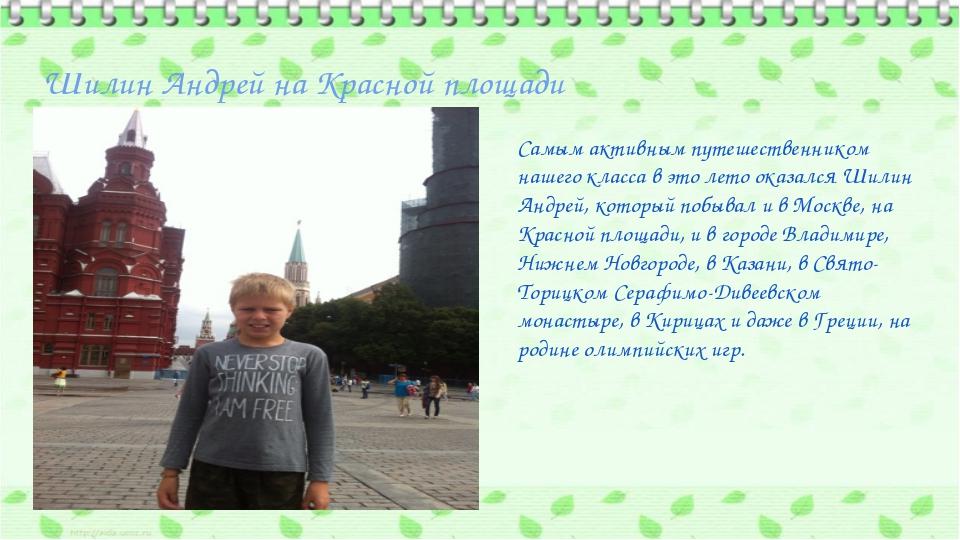 Шилин Андрей на Красной площади Самым активным путешественником нашего класса...