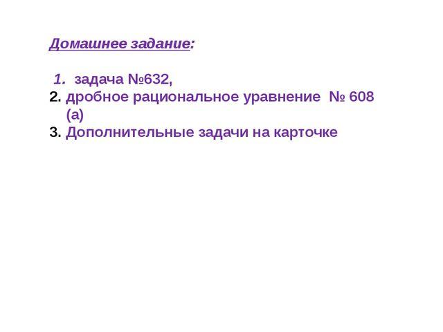 Домашнее задание: 1. задача №632, дробное рациональное уравнение № 608 (а) До...