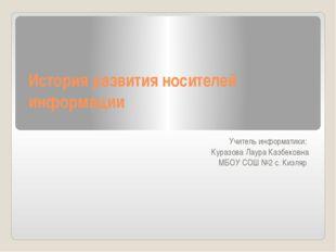 История развития носителей информации Учитель информатики: Куразова Лаура Каз
