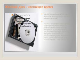 Жесткий диск - настоящее время Жесткий диск изобретен в 1956 году, но продолж