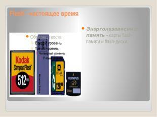 Flash - настоящее время Энергонезависимая память - карты flash-памяти и flash