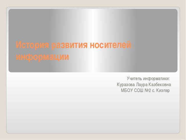 История развития носителей информации Учитель информатики: Куразова Лаура Каз...
