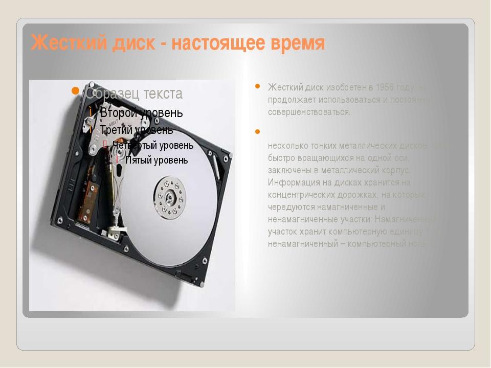 Жесткий диск - настоящее время Жесткий диск изобретен в 1956 году, но продолж...