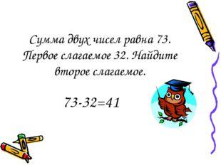 Сумма двух чисел равна 73. Первое слагаемое 32. Найдите второе слагаемое. 73-