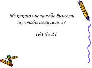 Из какого числа надо вычесть 16, чтобы получить 5? 16+5=21