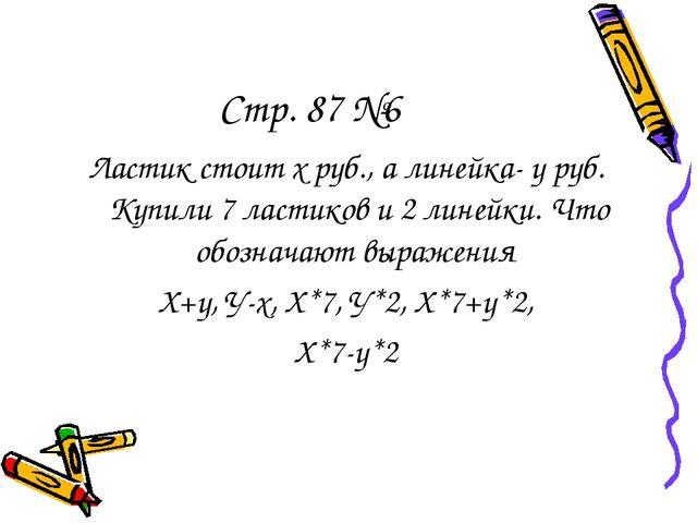 Стр. 87 №6 Ластик стоит х руб., а линейка- у руб. Купили 7 ластиков и 2 линей...