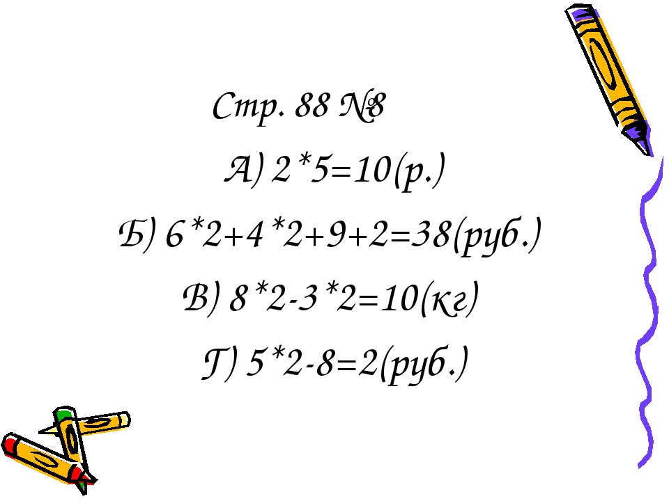Стр. 88 №8 А) 2*5=10(р.) Б) 6*2+4*2+9+2=38(руб.) В) 8*2-3*2=10(кг) Г) 5*2-8=2...