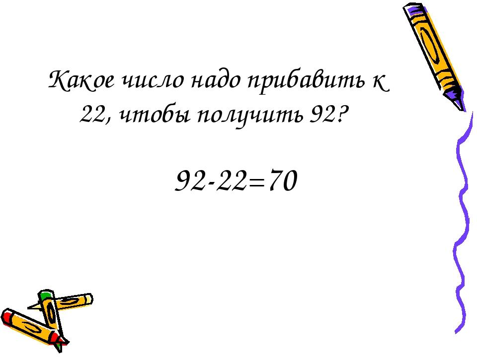 Какое число надо прибавить к 22, чтобы получить 92? 92-22=70