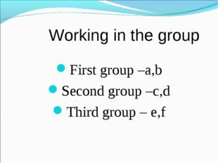 Working in the group First group –a,b Second group –c,d Third group – e,f