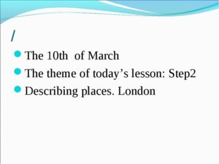 / The 10th of March The theme of today's lesson: Step2 Describing places. Lon