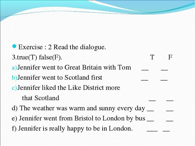 Exercise : 2 Read the dialogue. 3.true(T) false(F). T F Jennifer went to Grea...