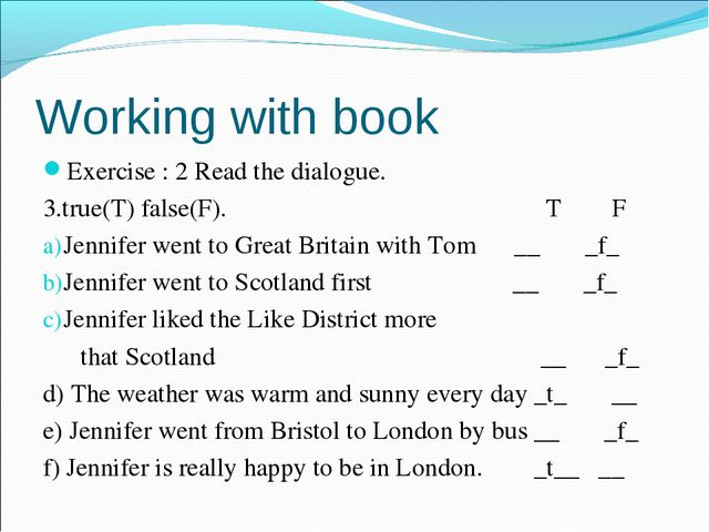 Working with book Exercise : 2 Read the dialogue. 3.true(T) false(F). T F Jen...