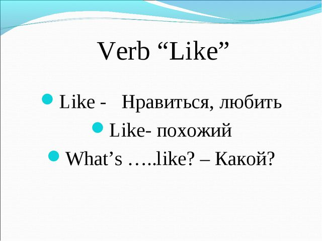 "Verb ""Like"" Like - Нравиться, любить Like- похожий What's …..like? – Какой?"