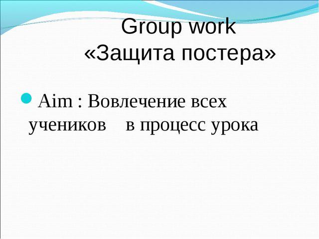 Group work «Защита постера» Aim : Вовлечение всех учеников в процесс урока