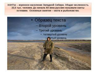 ХАНТЫ– коренное население Западной Сибири. Общая численность 22,5 тыс. челов