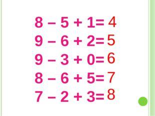8 – 5 + 1= 9 – 6 + 2= 9 – 3 + 0= 8 – 6 + 5= 7 – 2 + 3= 4 5 6 7 8