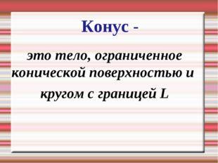 Конус - это тело, ограниченное конической поверхностью и кругом с границей L