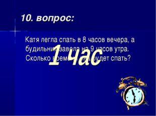 10. вопрос: Катя легла спать в 8 часов вечера, а будильник завела на 9 часов