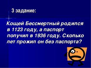 3 задание: Кощей Бессмертный родился в 1123 году, а паспорт получил в 1936 го