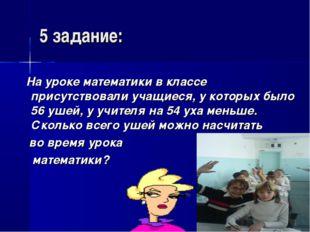 5 задание: На уроке математики в классе присутствовали учащиеся, у которых бы