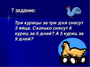 7 задание: Три курицы за три дня снесут 3 яйца. Сколько снесут 6 куриц за 6 д