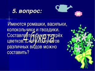 5. вопрос: Имеются ромашки, васильки, колокольчики и гвоздики. Составляется б